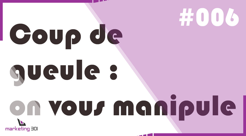 #6 – Coup de gueule : on vous manipule